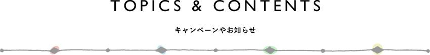 TOPICS&CONTENTS キャンペーンやお知らせ