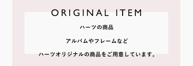 ORIGINAL ITEM ハーツの商品 アルバムやフレームなどハーツオリジナルの商品をご用意しています